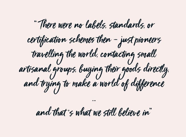There were no labels, standards, or certification schemes then – just pioneers travelling the world, contacting small artisanal groups, buying their goods directly, and trying to make a world of difference.